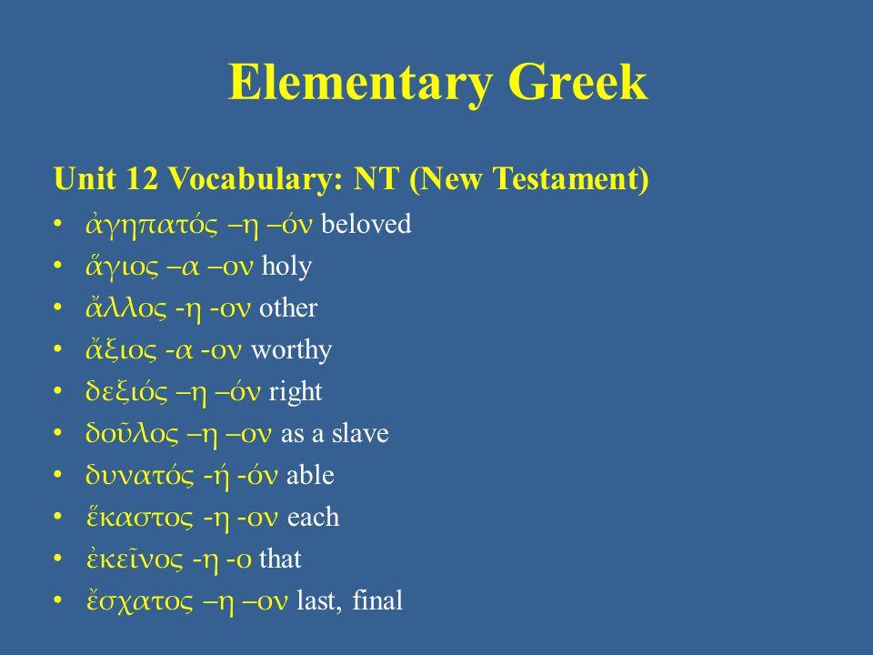Elementary Greek Unit 12 Vocabulary: NT (New Testament) ἀγηπατός –η –όν beloved ἅγιος –α –ον holy ἄλλος -η -ον other ἄξιος -α -ον worthy δεξιός –η –όν