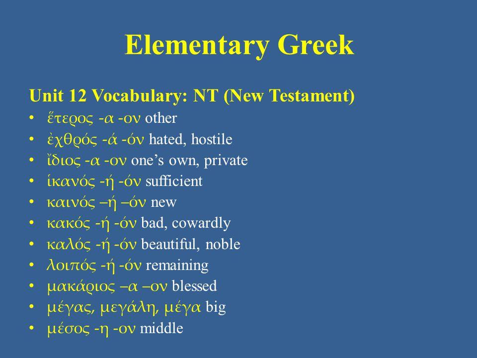 Elementary Greek Unit 12 Vocabulary: NT (New Testament) ἕτερος -α -ον other ἐχθρός -ά -όν hated, hostile ἴδιος -α -ον one's own, private ἱκανός -ή -όν