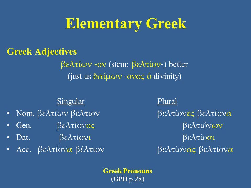Elementary Greek Greek Adjectives βελτίων -ον (stem: βελτίον- ) better (just as δαίμων -ονος ὁ divinity) Singular Plural Nom. βελτίων βέλτιονβελτίονες