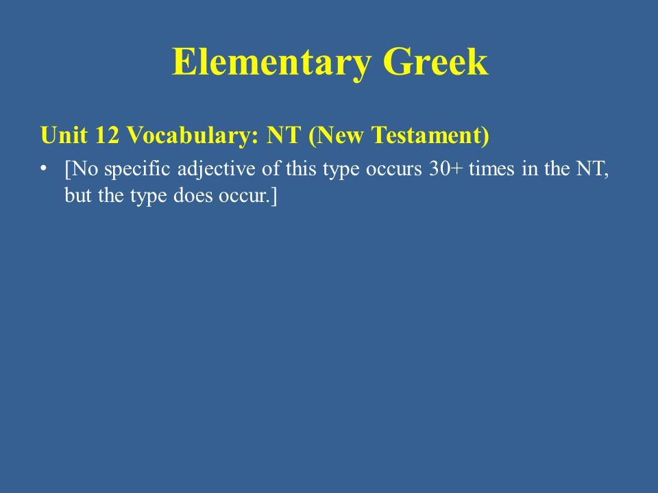 Elementary Greek Unit 12 Vocabulary: NT (New Testament) [No specific adjective of this type occurs 30+ times in the NT, but the type does occur.]