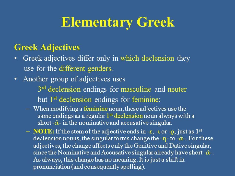 Elementary Greek Greek Adjectives Greek adjectives differ only in which declension they use for the different genders.