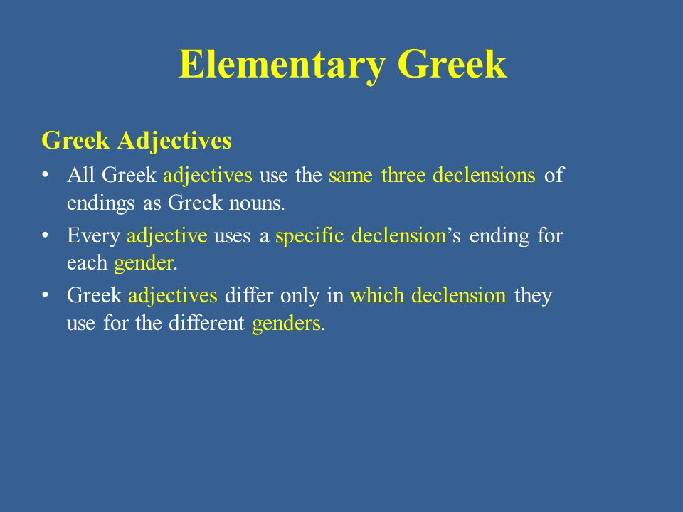 Elementary Greek Greek Adjectives All Greek adjectives use the same three declensions of endings as Greek nouns.