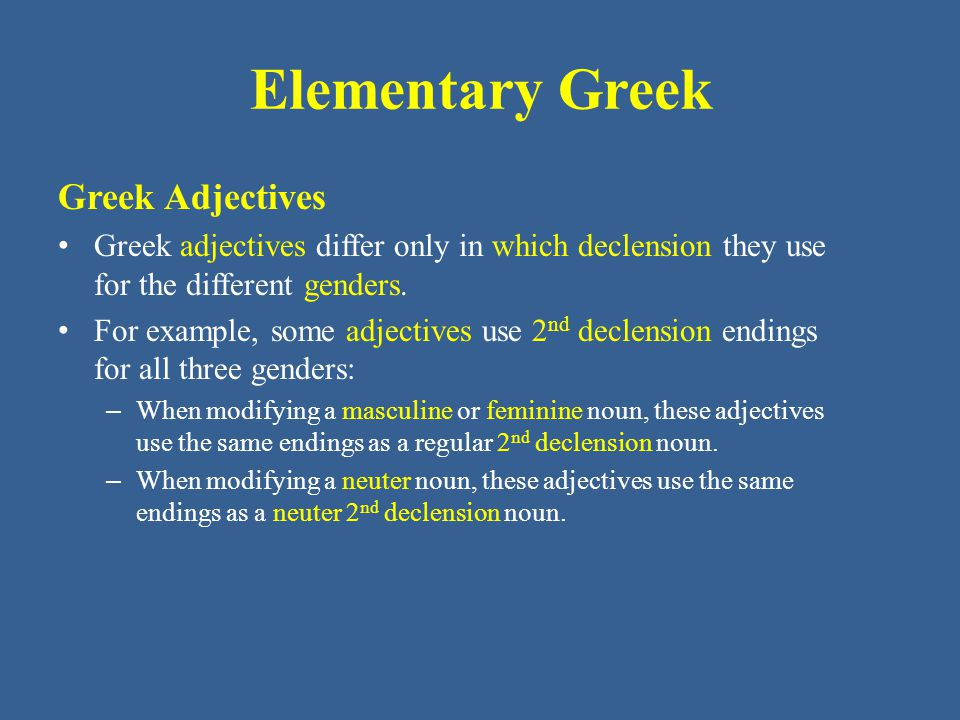 Elementary Greek Greek Adjectives: Vocabulary Greek adjectives differ only in which declension they use for the different genders.