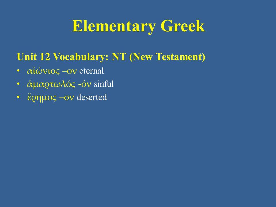 Elementary Greek Unit 12 Vocabulary: NT (New Testament) αἰώνιος –ον eternal ἁμαρτωλός -όν sinful ἔρημος –ον deserted