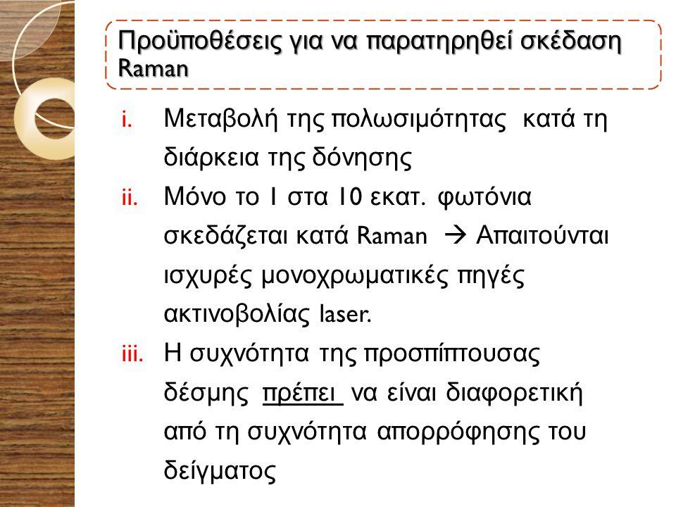 Προϋ π οθέσεις για να π αρατηρηθεί σκέδαση Raman i. Μεταβολή της π ολωσιμότητας κατά τη διάρκεια της δόνησης ii. Μόνο το 1 στα 10 εκατ. φωτόνια σκεδάζ