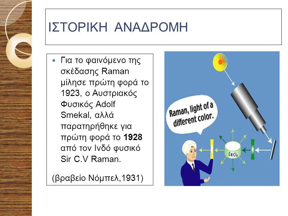 ΙΣΤΟΡΙΚΗ ΑΝΑΔΡΟΜΗ Για το φαινόμενο της σκέδασης Raman μίλησε πρώτη φορά το 1923, ο Αυστριακός Φυσικός Adolf Smekal, αλλά παρατηρήθηκε για πρώτη φορά τ