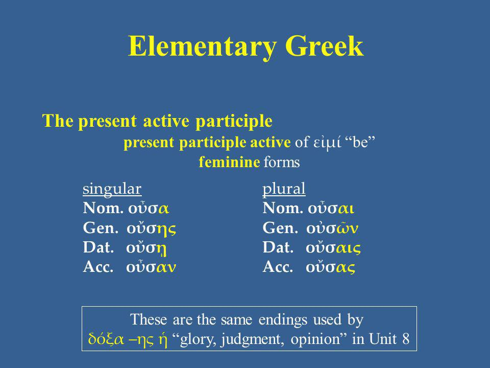 "Elementary Greek The present active participle present participle active of εἰμί ""be"" feminine forms singular Nom. οὖσα Gen. οὔσης Dat. οὔσῃ Acc. οὖσα"
