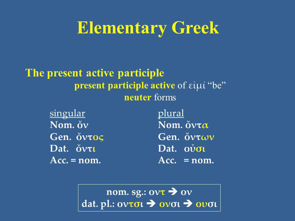 "Elementary Greek The present active participle present participle active of εἰμί ""be"" neuter forms singular Nom. ὄν Gen. ὄντος Dat. ὄντι Acc. = nom. p"