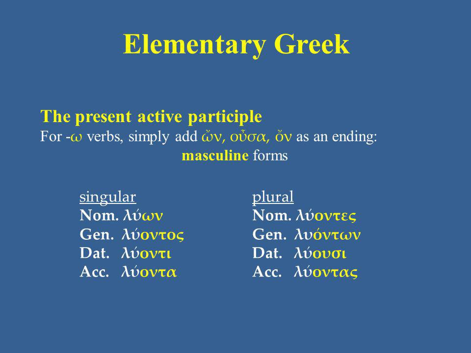 Elementary Greek The present active participle For - ω verbs, simply add ὤν, οὖσα, ὄν as an ending: masculine forms singular Nom.
