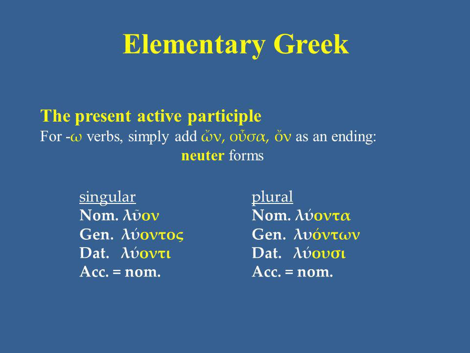 Elementary Greek The present active participle For - ω verbs, simply add ὤν, οὖσα, ὄν as an ending: neuter forms singular Nom.