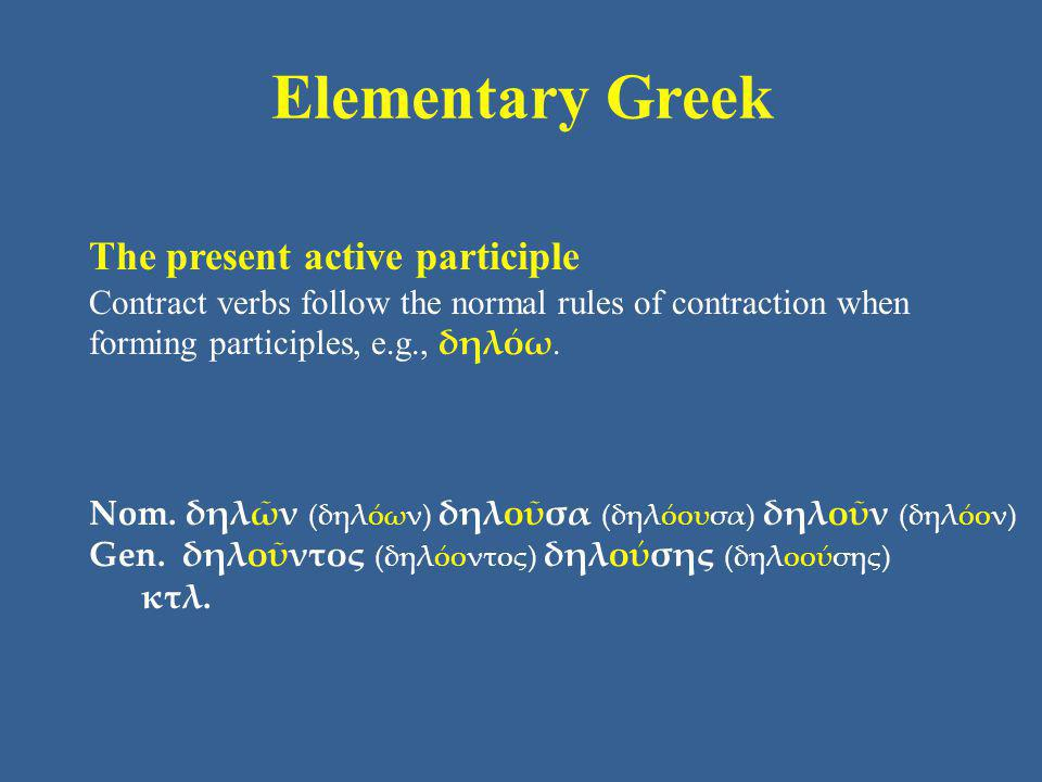 Elementary Greek The present active participle Contract verbs follow the normal rules of contraction when forming participles, e.g., δηλόω.