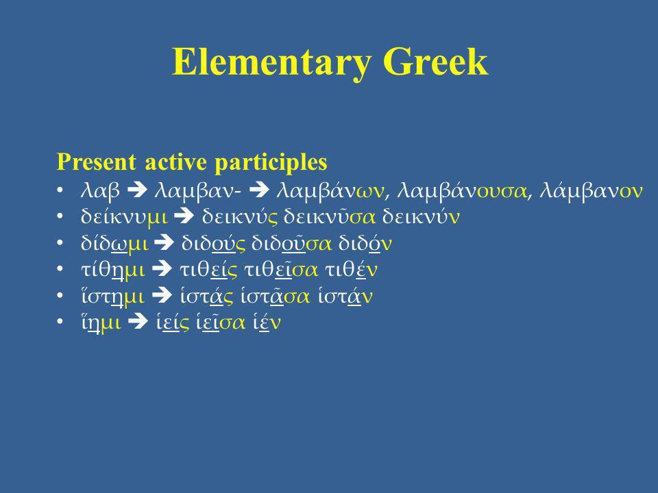 Elementary Greek Present active participles λαβ  λαμβαν-  λαμβάνων, λαμβάνουσα, λάμβανον δείκνυμι  δεικνύς δεικνῦσα δεικνύν δίδωμι  διδούς διδοῦσα
