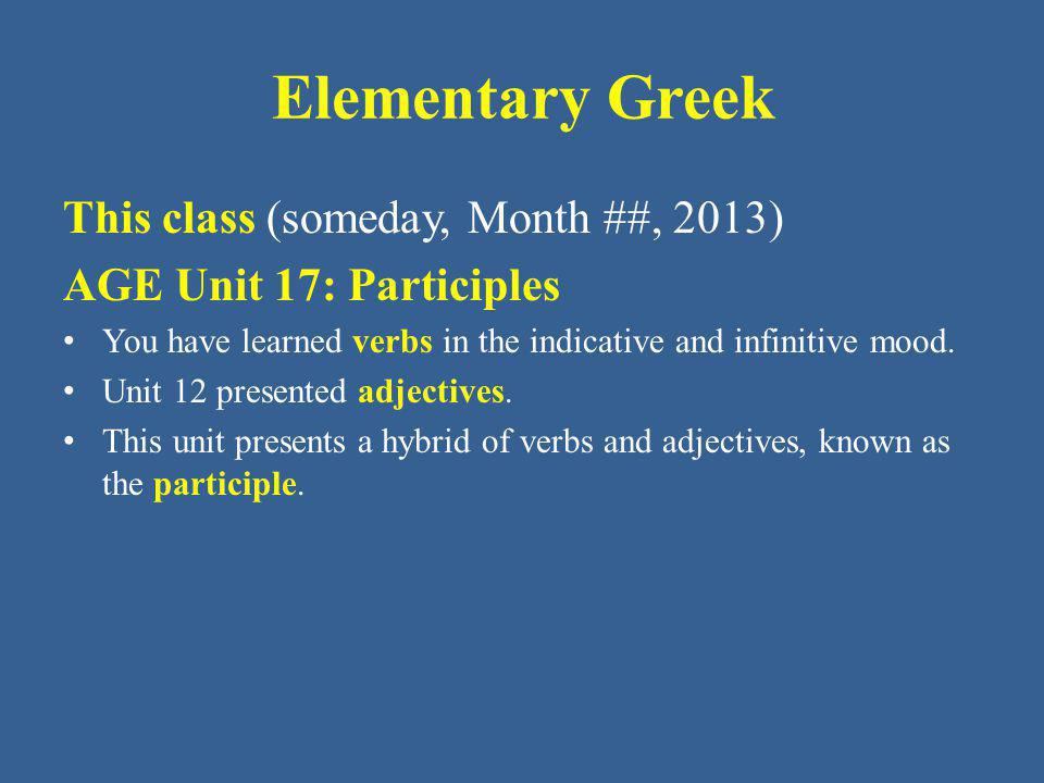 Elementary Greek This class (someday, Month ##, 2013) AGE Unit 17: Participles You have learned verbs in the indicative and infinitive mood. Unit 12 p