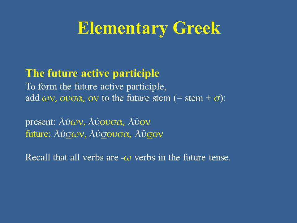 Elementary Greek The future active participle To form the future active participle, add ων, ουσα, ον to the future stem (= stem + σ ): present: λύων, λύουσα, λῦον future: λύσων, λύσουσα, λῦσον Recall that all verbs are - ω verbs in the future tense.
