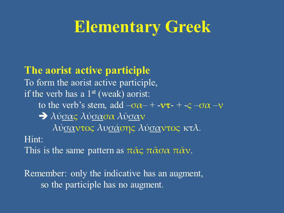 Elementary Greek The aorist active participle To form the aorist active participle, if the verb has a 1 st (weak) aorist: to the verb's stem, add – σα – + - ντ - + - ς – σα – ν  λύσας λύσασα λῦσαν λύσαντος λυσάσης λύσαντος κτλ.