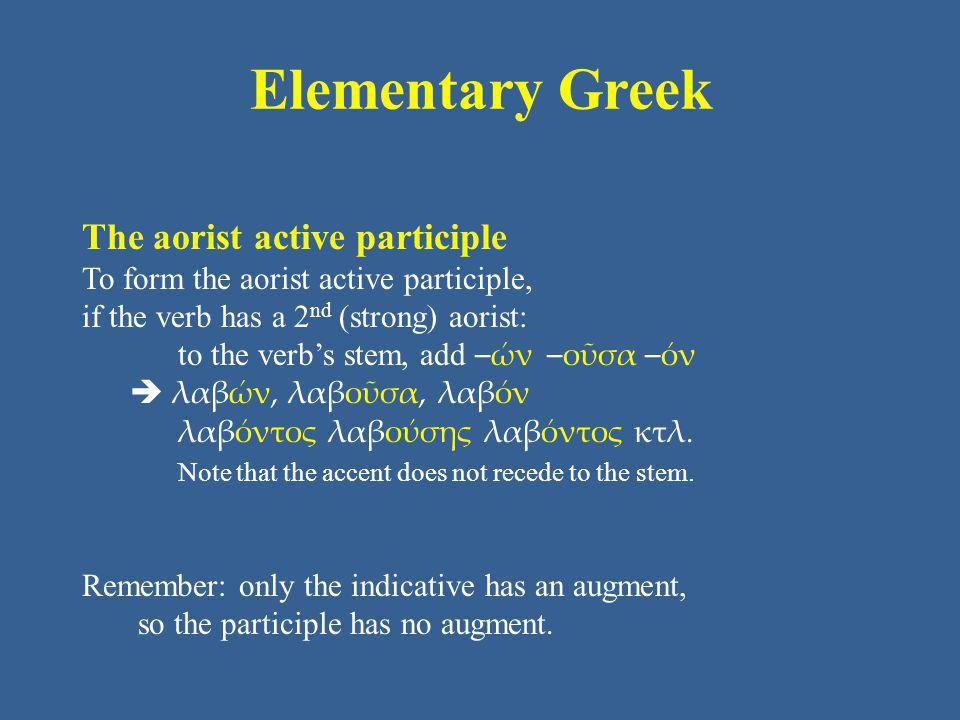 Elementary Greek The aorist active participle To form the aorist active participle, if the verb has a 2 nd (strong) aorist: to the verb's stem, add –