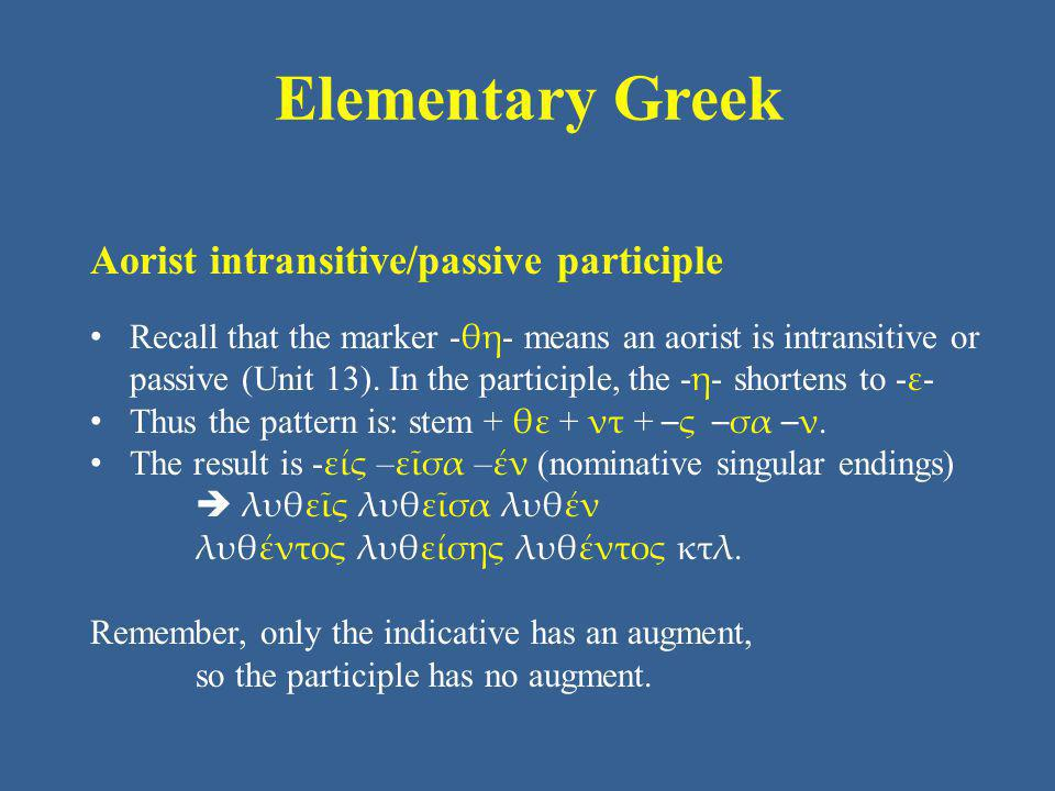 Elementary Greek Aorist intransitive/passive participle Recall that the marker - θη - means an aorist is intransitive or passive (Unit 13). In the par