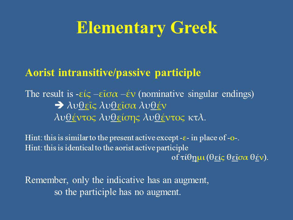 Elementary Greek Aorist intransitive/passive participle The result is - είς – εῖσα – έν (nominative singular endings)  λυθεῖς λυθεῖσα λυθέν λυθέντος λυθείσης λυθέντος κτλ.