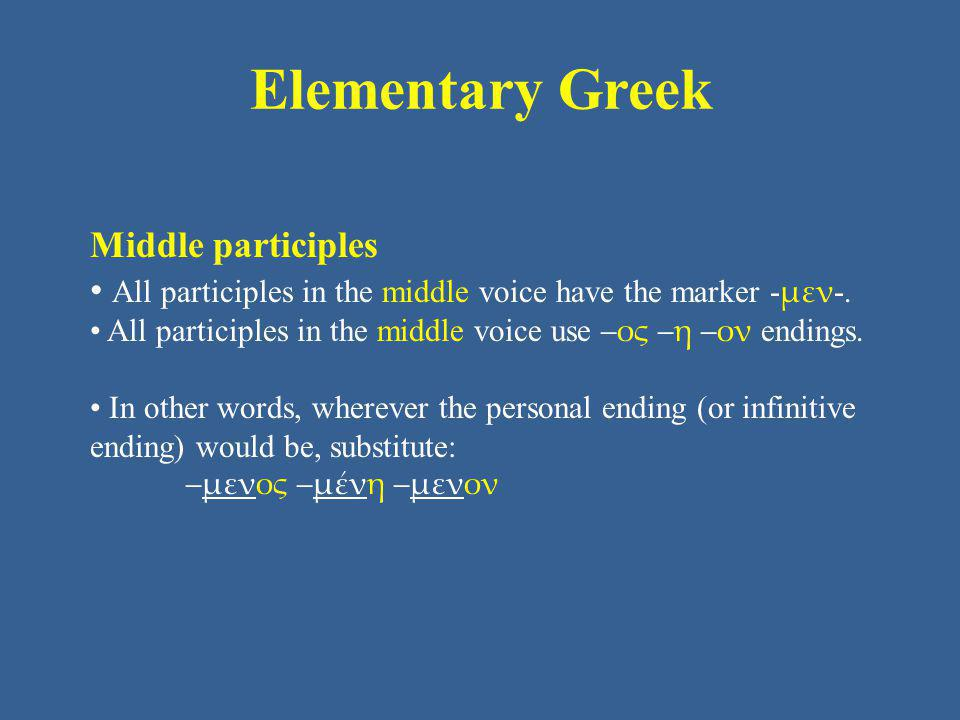 Elementary Greek Middle participles All participles in the middle voice have the marker - μεν -. All participles in the middle voice use –ος –η –ον en