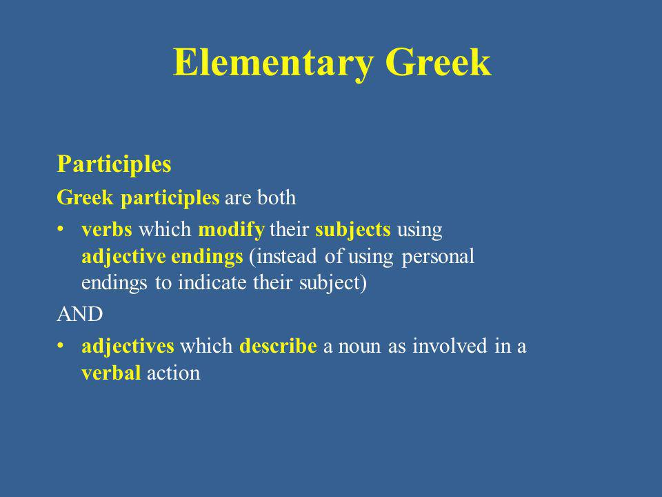 Elementary Greek Participles Greek participles are both verbs which modify their subjects using adjective endings (instead of using personal endings to indicate their subject) AND adjectives which describe a noun as involved in a verbal action
