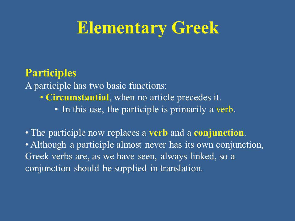 Elementary Greek Participles A participle has two basic functions: Circumstantial, when no article precedes it. In this use, the participle is primari