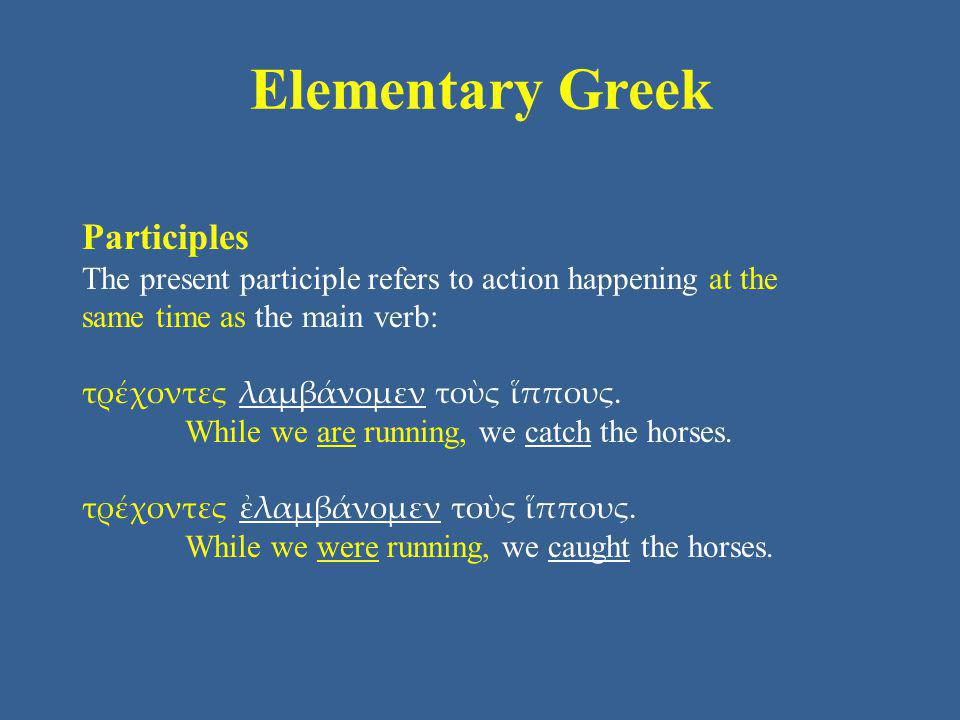 Elementary Greek Participles The present participle refers to action happening at the same time as the main verb: τρέχοντες λαμβάνομεν τοὺς ἵππους.