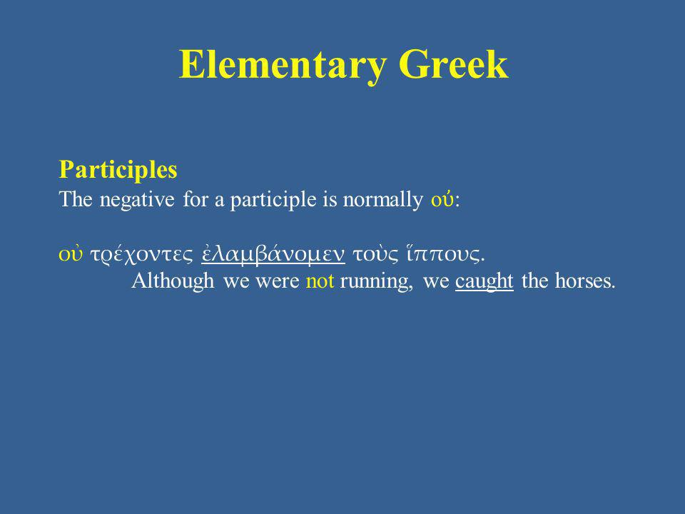 Elementary Greek Participles The negative for a participle is normally ο ὐ : οὐ τρέχοντες ἐλαμβάνομεν τοὺς ἵππους.