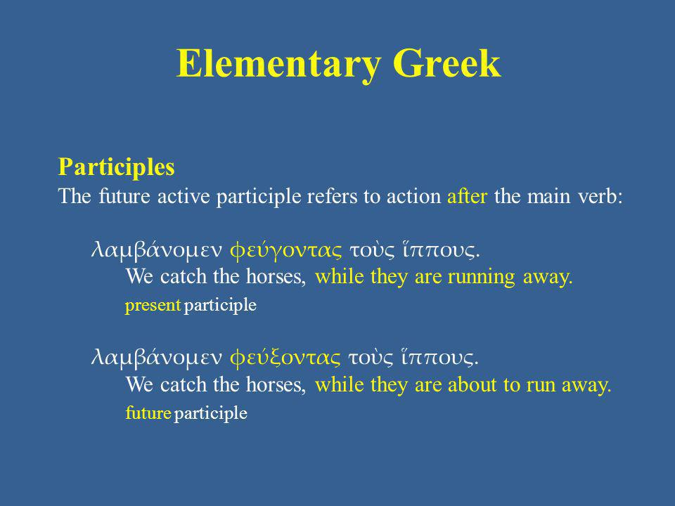 Elementary Greek Participles The future active participle refers to action after the main verb: λαμβάνομεν φεύγοντας τοὺς ἵππους. We catch the horses,