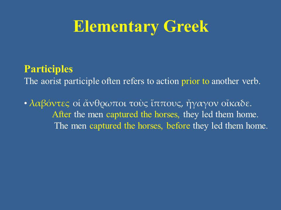Elementary Greek Participles The aorist participle often refers to action prior to another verb. λαβόντες οἱ ἄνθρωποι τοὺς ἵππους, ἤγαγον οἴκαδε. Afte