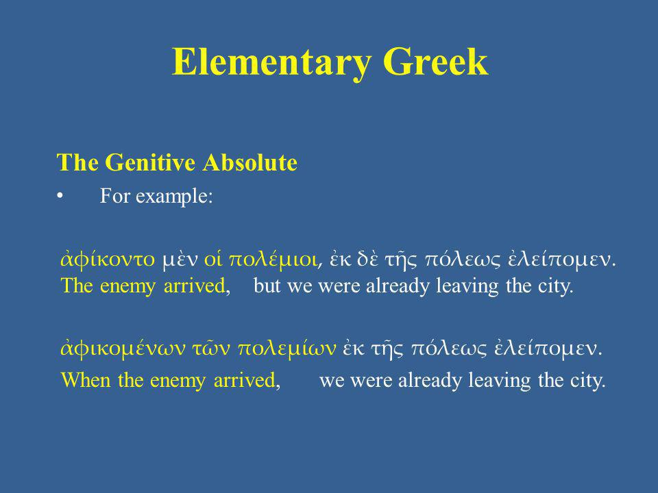 Elementary Greek The Genitive Absolute For example: ἀφίκοντο μὲν οἱ πολέμιοι, ἐκ δὲ τῆς πόλεως ἐλείπομεν. The enemy arrived, but we were already leavi