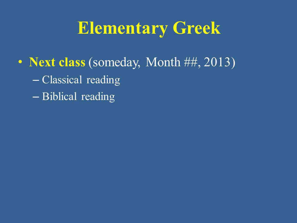 Elementary Greek Next class (someday, Month ##, 2013) – Classical reading – Biblical reading