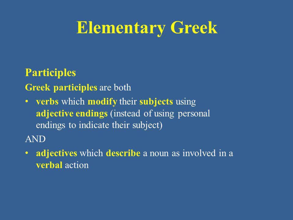 Elementary Greek Summary of active participles – Present: present stem + ντ + – ς – σα – ν - ω verbs = present stem + – ων – ουσα – ον – Future: stem + σ + – ων – ουσα – ον – Aorist: 1 st (weak) = stem + σα + ντ + – ς – σα – ν 2 nd (strong) = stem + – ών – οῦσα – όν Passive (intransitive) = stem + θε + ντ + – ς – σα – ν.