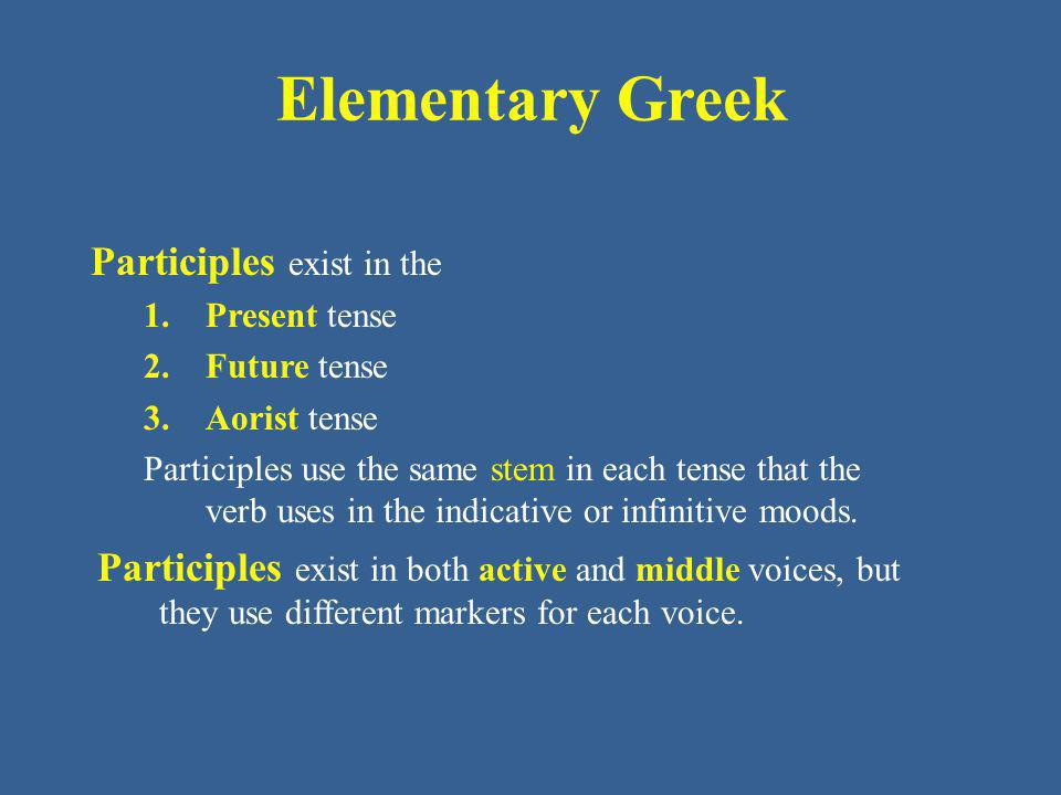 Elementary Greek Participles exist in the 1.Present tense 2.Future tense 3.Aorist tense Participles use the same stem in each tense that the verb uses in the indicative or infinitive moods.
