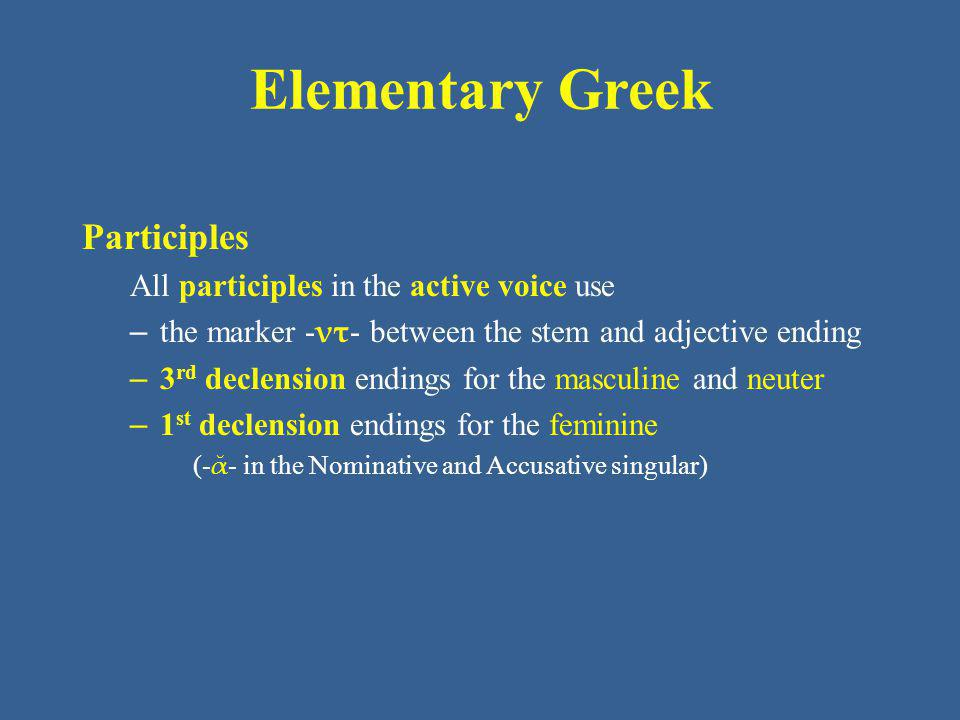 Elementary Greek The present active participle The pattern for present active participles is present stem + ντ + – ς – σα – ν For - ω verbs, the combination with thematic vowel yields – ων – ουσα – ον One of the most common and useful participles is the present active participle of εἰμί be The masculine forms will be familiar from the noun ἄρχων, ἄρχοντος ὁ ruler in Unit 3.