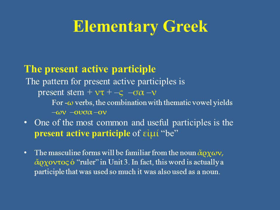 Elementary Greek The present active participle The pattern for present active participles is present stem + ντ + – ς – σα – ν For - ω verbs, the combi
