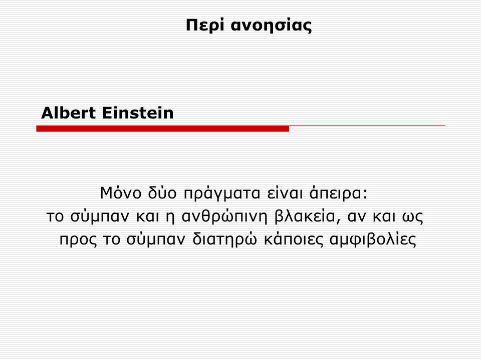 Albert Einstein Μόνο δύο πράγματα είναι άπειρα: το σύμπαν και η ανθρώπινη βλακεία, αν και ως προς το σύμπαν διατηρώ κάποιες αμφιβολίες Περί ανοησίας