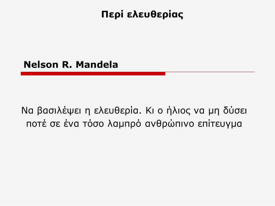 Nelson R. Mandela Να βασιλέψει η ελευθερία. Κι ο ήλιος να μη δύσει ποτέ σε ένα τόσο λαμπρό ανθρώπινο επίτευγμα Περί ελευθερίας