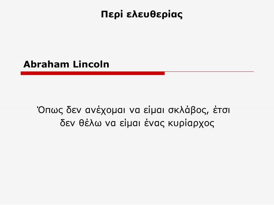 Abraham Lincoln Όπως δεν ανέχομαι να είμαι σκλάβος, έτσι δεν θέλω να είμαι ένας κυρίαρχος Περί ελευθερίας