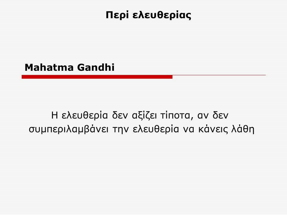 Mahatma Gandhi Η ελευθερία δεν αξίζει τίποτα, αν δεν συμπεριλαμβάνει την ελευθερία να κάνεις λάθη Περί ελευθερίας
