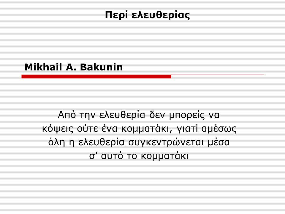 Mikhail A. Bakunin Από την ελευθερία δεν μπορείς να κόψεις ούτε ένα κομματάκι, γιατί αμέσως όλη η ελευθερία συγκεντρώνεται μέσα σ' αυτό το κομματάκι Π