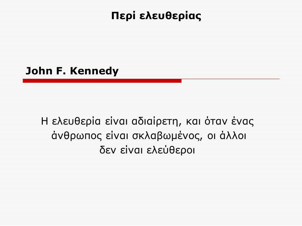 John F. Kennedy Η ελευθερία είναι αδιαίρετη, και όταν ένας άνθρωπος είναι σκλαβωμένος, οι άλλοι δεν είναι ελεύθεροι Περί ελευθερίας