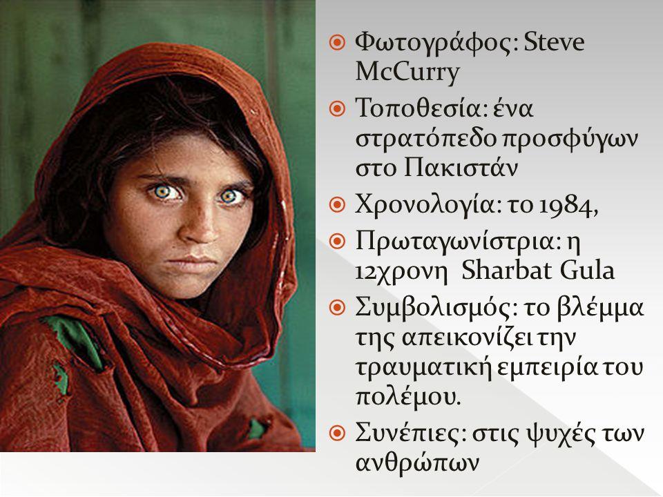  Φωτογράφος: Steve ΜcCurry  Τοποθεσία: ένα στρατόπεδο προσφύγων στο Πακιστάν  Χρονολογία: το 1984,  Πρωταγωνίστρια: η 12χρονη Sharbat Gula  Συμβολισμός: το βλέμμα της απεικονίζει την τραυματική εμπειρία του πολέμου.