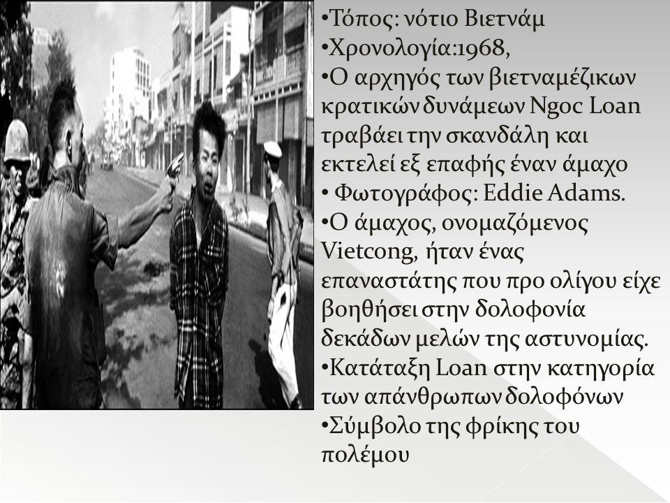 Τόπος: νότιο Βιετνάμ Χρονολογία:1968, Ο αρχηγός των βιετναμέζικων κρατικών δυνάμεων Ngoc Loan τραβάει την σκανδάλη και εκτελεί εξ επαφής έναν άμαχο Φωτογράφος: Eddie Adams.