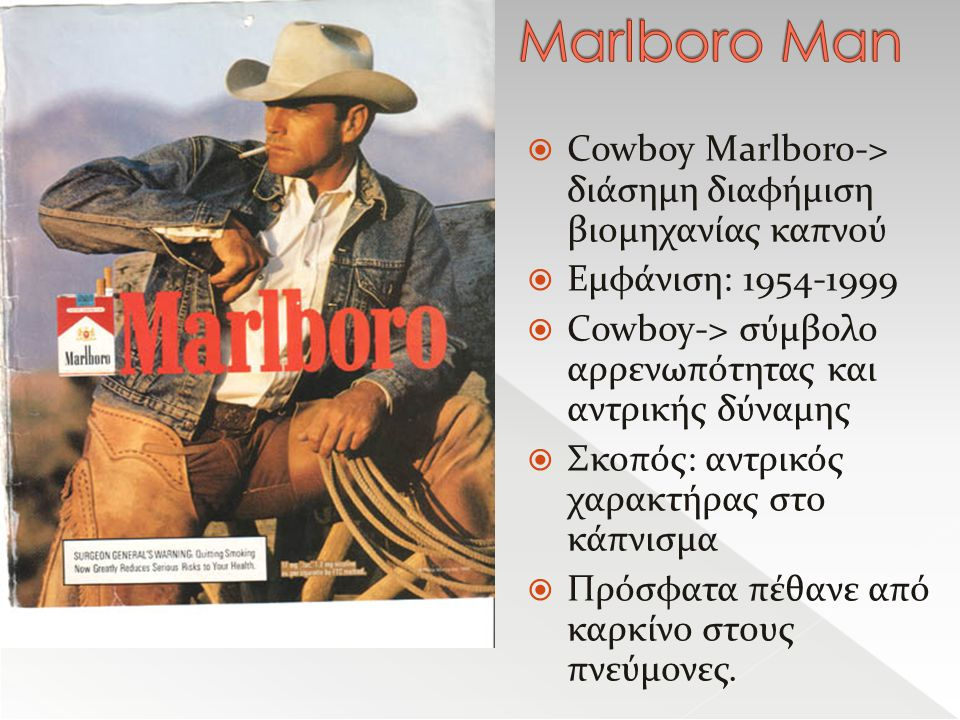  Cowboy Marlboro-> διάσημη διαφήμιση βιομηχανίας καπνού  Εμφάνιση: 1954-1999  Cowboy-> σύμβολο αρρενωπότητας και αντρικής δύναμης  Σκοπός: αντρικός χαρακτήρας στο κάπνισμα  Πρόσφατα πέθανε από καρκίνο στους πνεύμονες.