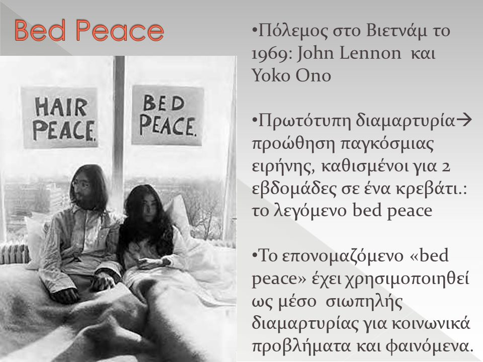 Πόλεμος στο Βιετνάμ το 1969: John Lennon και Yoko Ono Πρωτότυπη διαμαρτυρία  προώθηση παγκόσμιας ειρήνης, καθισμένοι για 2 εβδομάδες σε ένα κρεβάτι.: το λεγόμενο bed peace Το επονομαζόμενο «bed peace» έχει χρησιμοποιηθεί ως μέσο σιωπηλής διαμαρτυρίας για κοινωνικά προβλήματα και φαινόμενα.