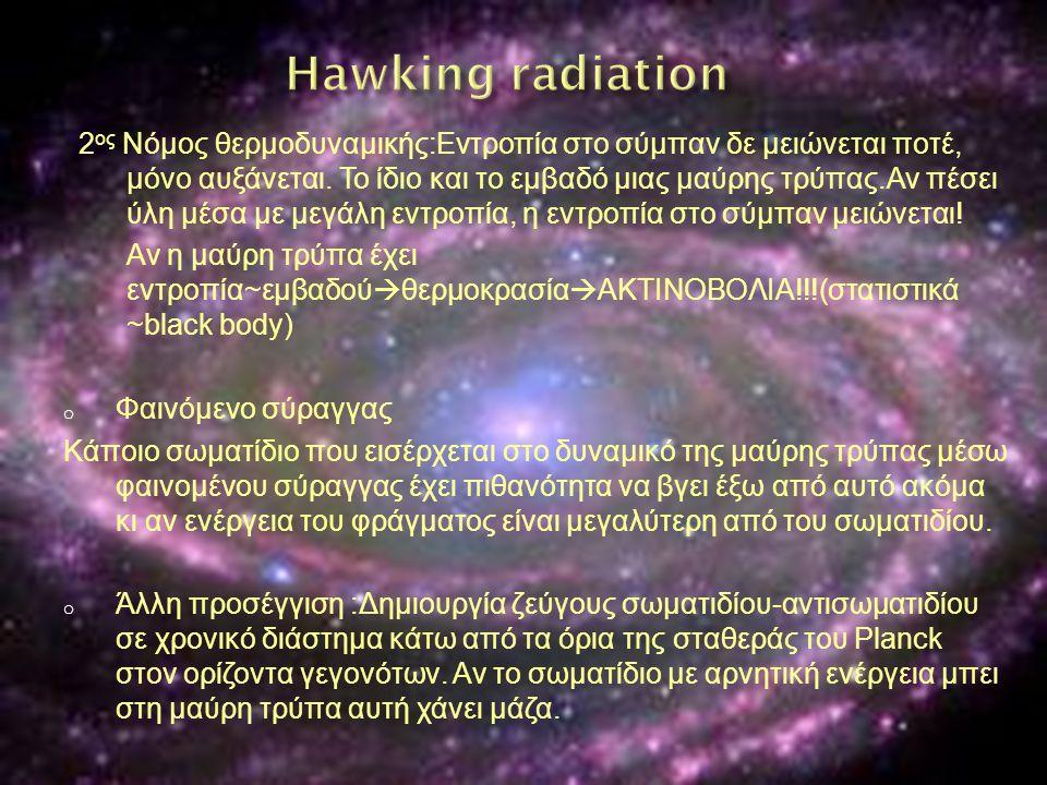 2 ος Νόμος θερμοδυναμικής:Εντροπία στο σύμπαν δε μειώνεται ποτέ, μόνο αυξάνεται. Το ίδιο και το εμβαδό μιας μαύρης τρύπας.Αν πέσει ύλη μέσα με μεγάλη