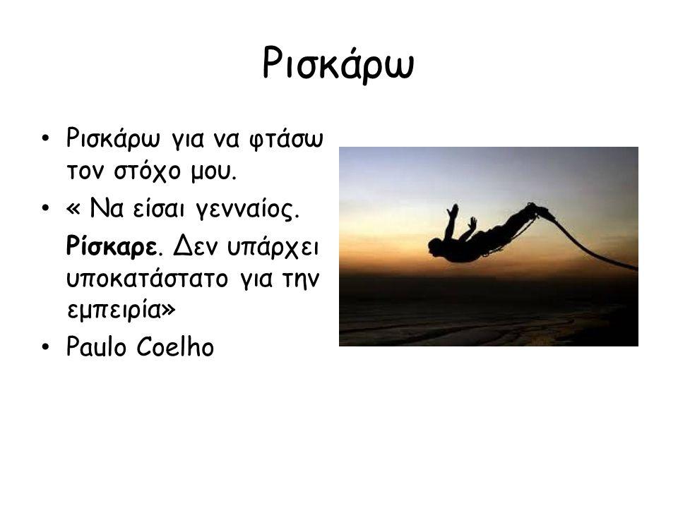 Ρισκάρω Ρισκάρω για να φτάσω τον στόχο μου. « Να είσαι γενναίος. Ρίσκαρε. Δεν υπάρχει υποκατάστατο για την εμπειρία» Paulo Coelho