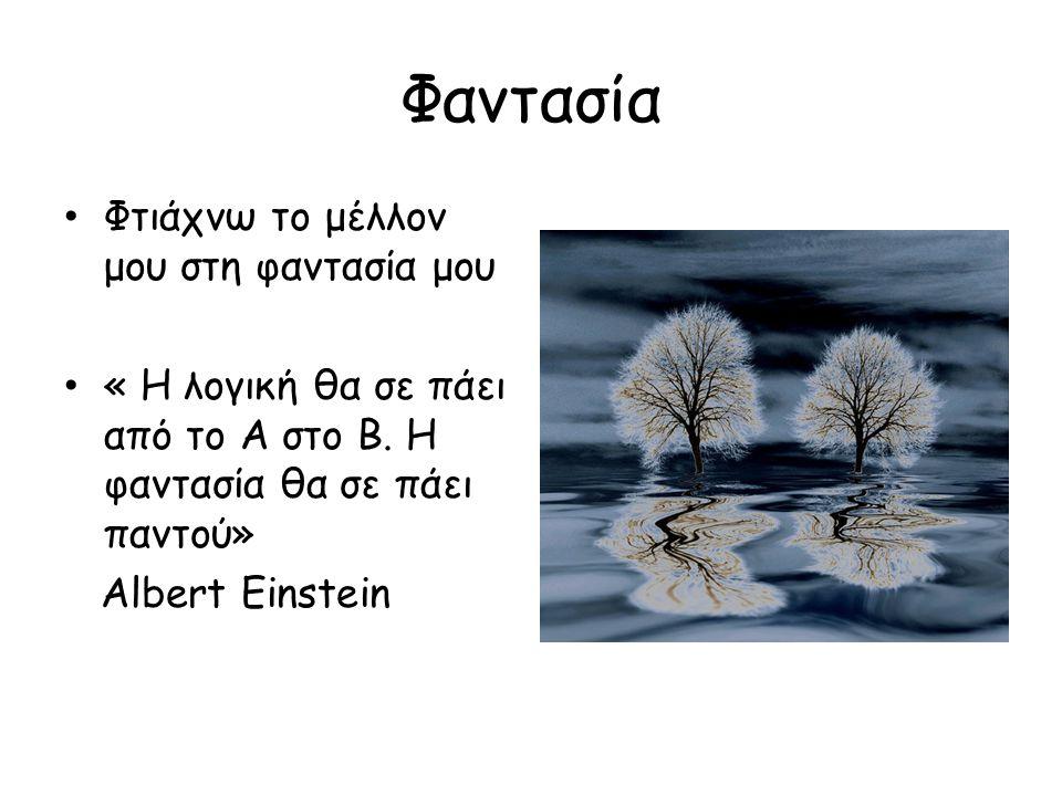 Φαντασία Φτιάχνω το μέλλον μου στη φαντασία μου « Η λογική θα σε πάει από το Α στο Β. Η φαντασία θα σε πάει παντού» Albert Einstein