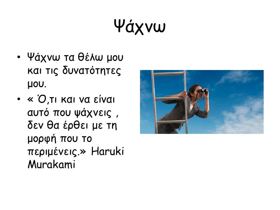 Ψάχνω Ψάχνω τα θέλω μου και τις δυνατότητες μου. « Ό,τι και να είναι αυτό που ψάχνεις, δεν θα έρθει με τη μορφή που το περιμένεις.» Haruki Murakami