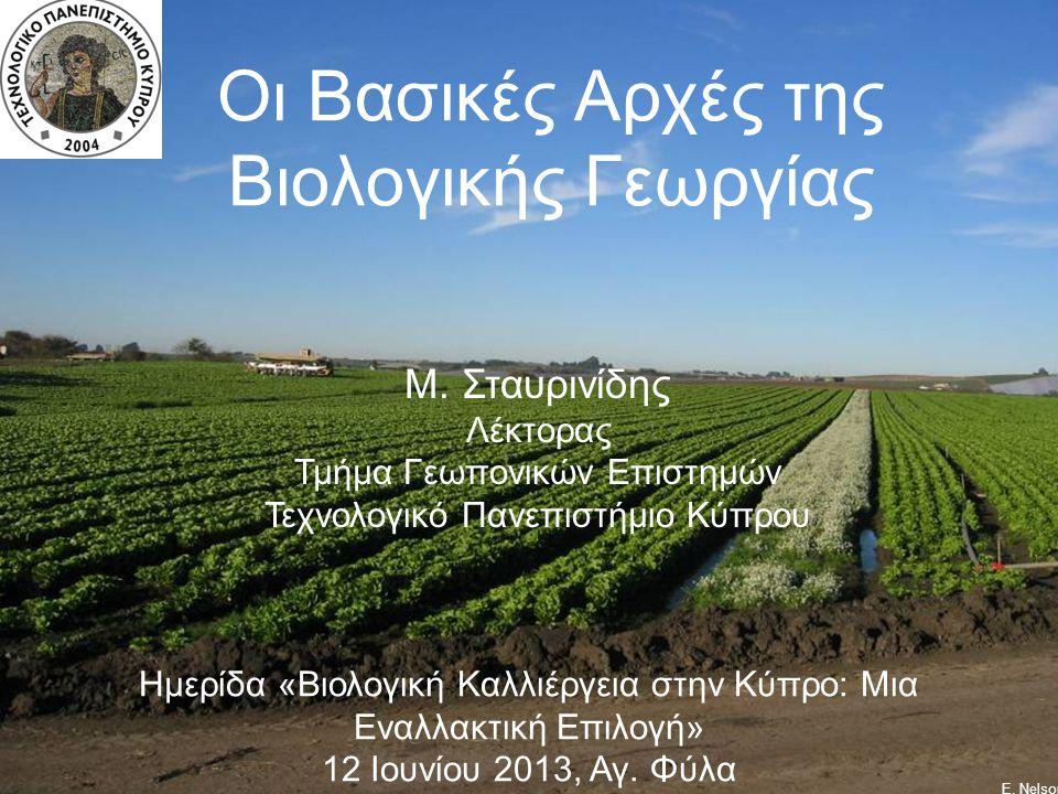 Οι Βασικές Αρχές της Βιολογικής Γεωργίας Ε. Nelson Μ. Σταυρινίδης Λέκτορας Τμήμα Γεωπονικών Επιστημών Τεχνολογικό Πανεπιστήμιο Κύπρου Ημερίδα «Βιολογι